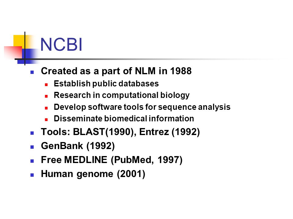 Created as a part of NLM in 1988 Establish public databases Research in computational biology Develop software tools for sequence analysis Disseminate biomedical information Tools: BLAST(1990), Entrez (1992) GenBank (1992) Free MEDLINE (PubMed, 1997) Human genome (2001) NCBI