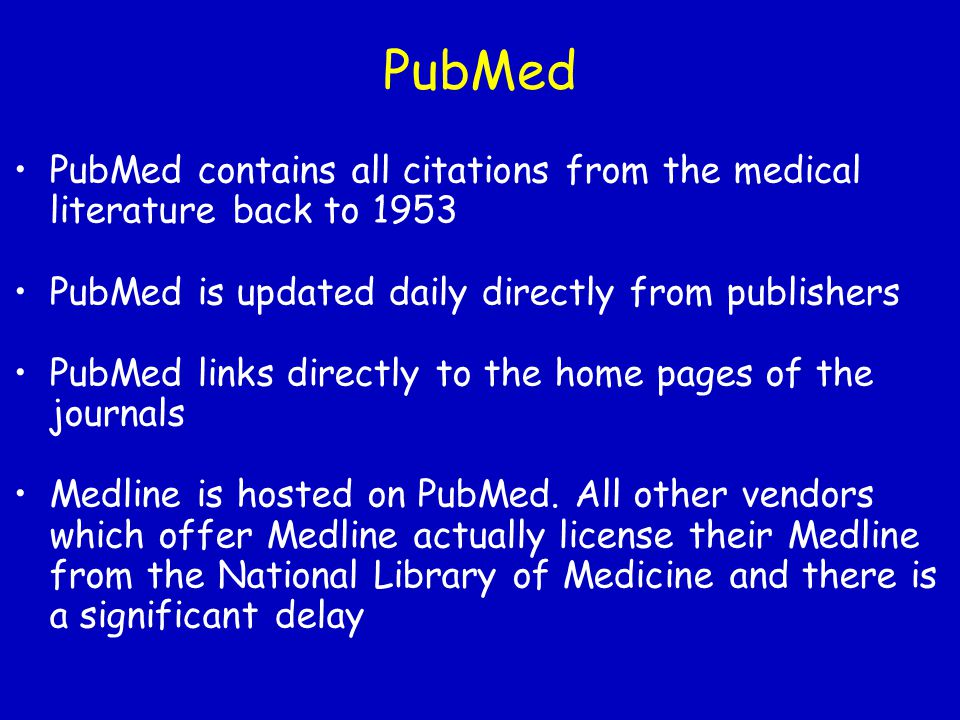 PubMed PubMed contains all citations from the medical literature back to 1953 PubMed is updated daily directly from publishers PubMed links directly t