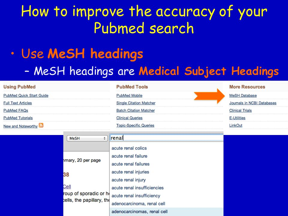Use MeSH headings –MeSH headings are Medical Subject Headings How to improve the accuracy of your Pubmed search