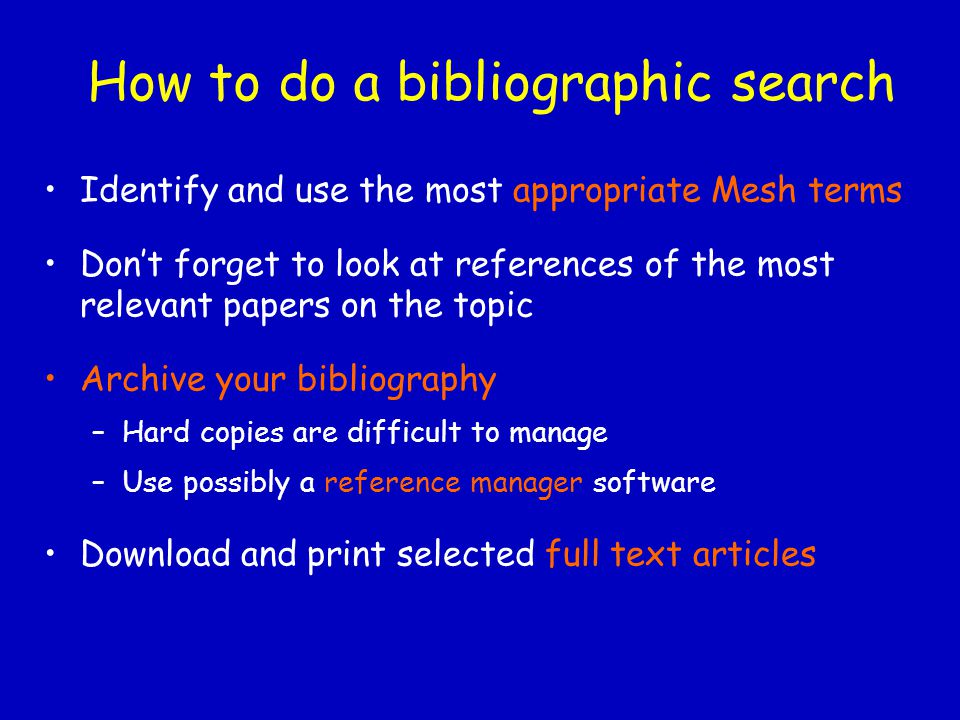 How to do a bibliographic search Identify and use the most appropriate Mesh terms Don't forget to look at references of the most relevant papers on th