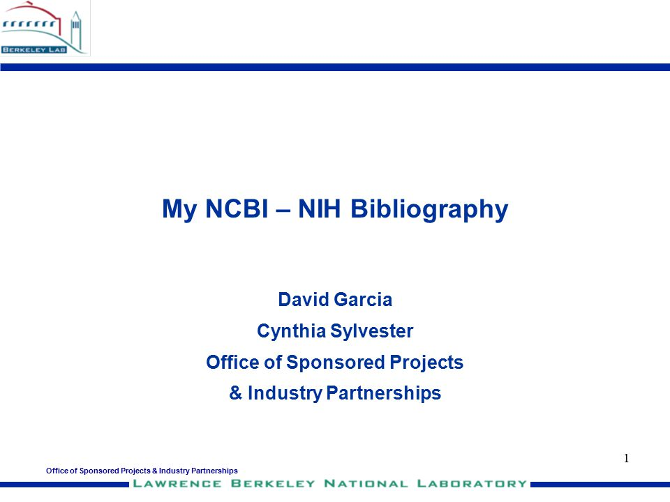 Office of Sponsored Projects & Industry Partnerships 1 My NCBI – NIH Bibliography David Garcia Cynthia Sylvester Office of Sponsored Projects & Indust