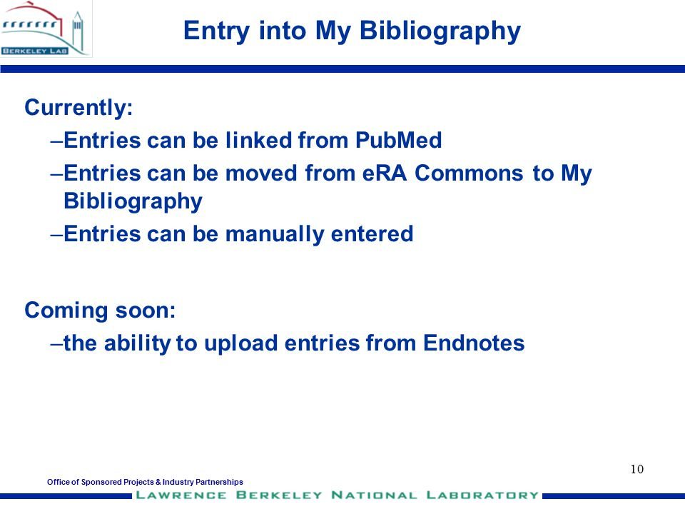 Office of Sponsored Projects & Industry Partnerships 10 Entry into My Bibliography Currently: –Entries can be linked from PubMed –Entries can be moved