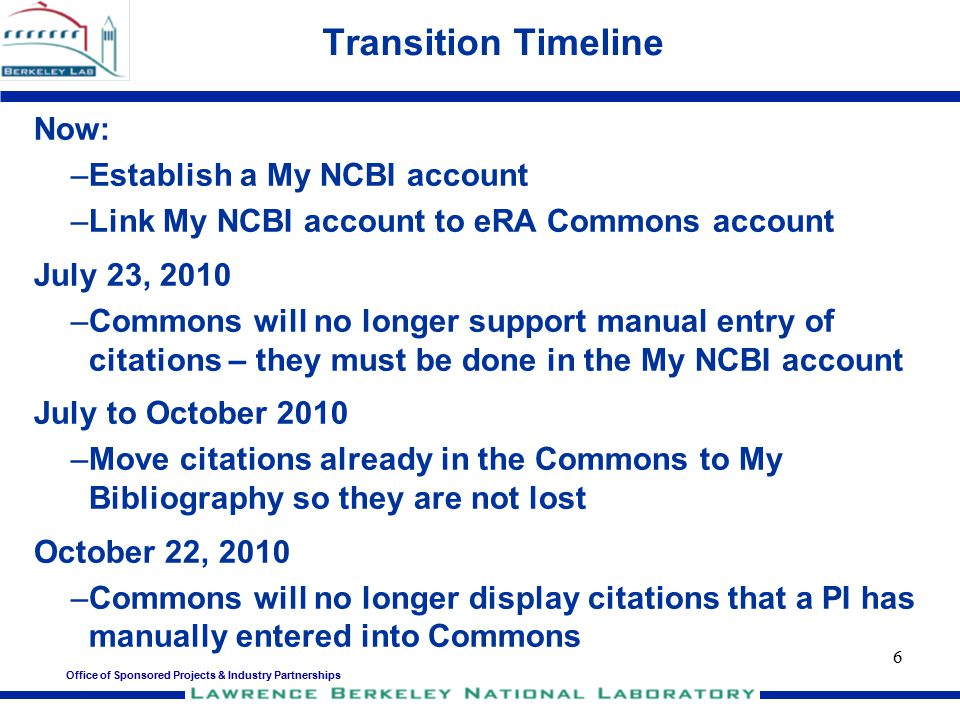 6 Transition Timeline Now: –Establish a My NCBI account –Link My NCBI account to eRA Commons account July 23, 2010 –Commons will no longer support man