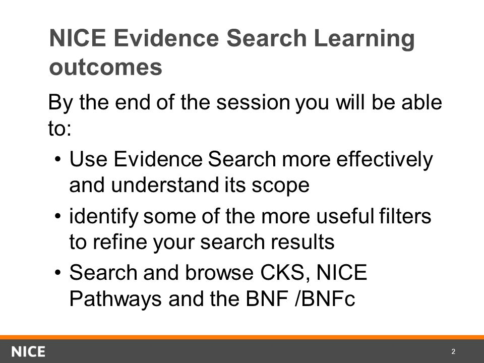 NICE Evidence Search Learning outcomes By the end of the session you will be able to: Use Evidence Search more effectively and understand its scope identify some of the more useful filters to refine your search results Search and browse CKS, NICE Pathways and the BNF /BNFc 2