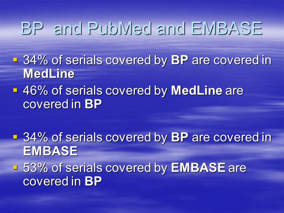 BP and PubMed and EMBASE  34% of serials covered by BP are covered in MedLine  46% of serials covered by MedLine are covered in BP  34% of serials covered by BP are covered in EMBASE  53% of serials covered by EMBASE are covered in BP