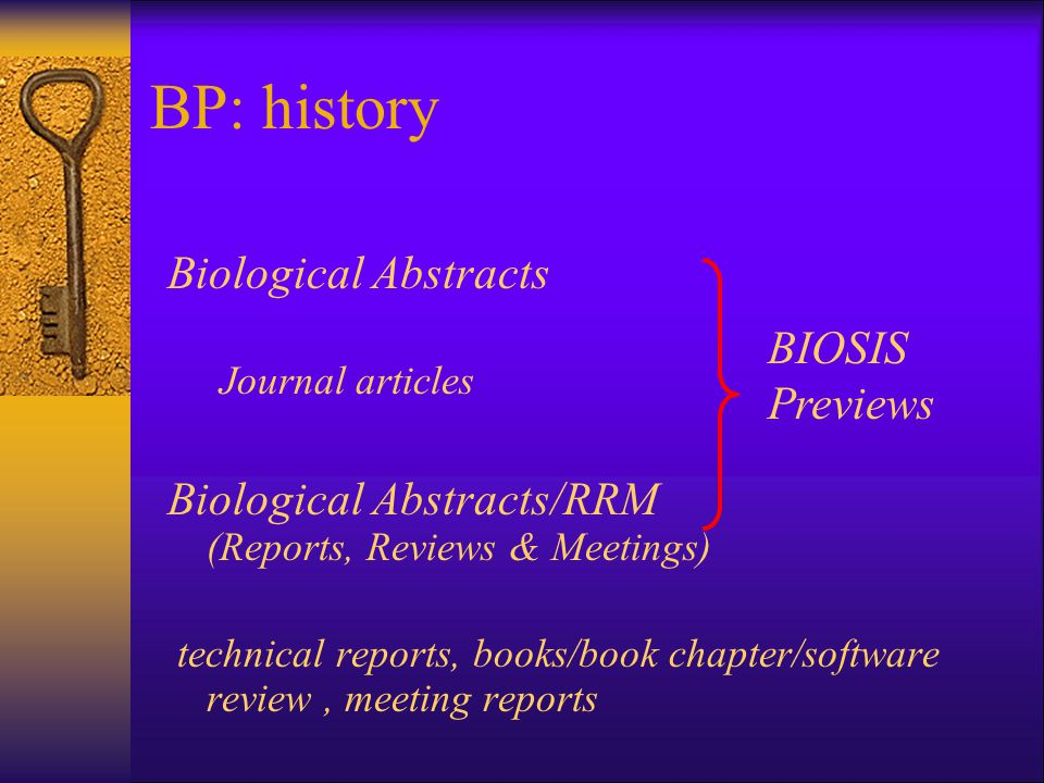 BP: history Biological Abstracts Journal articles Biological Abstracts/RRM (Reports, Reviews & Meetings) technical reports, books/book chapter/software review, meeting reports BIOSIS Previews