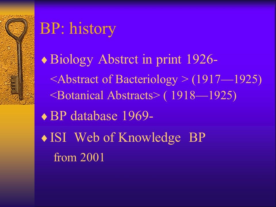 BP: history  Biology Abstrct in print 1926- (1917—1925) ( 1918—1925)  BP database 1969-  ISI Web of Knowledge BP from 2001