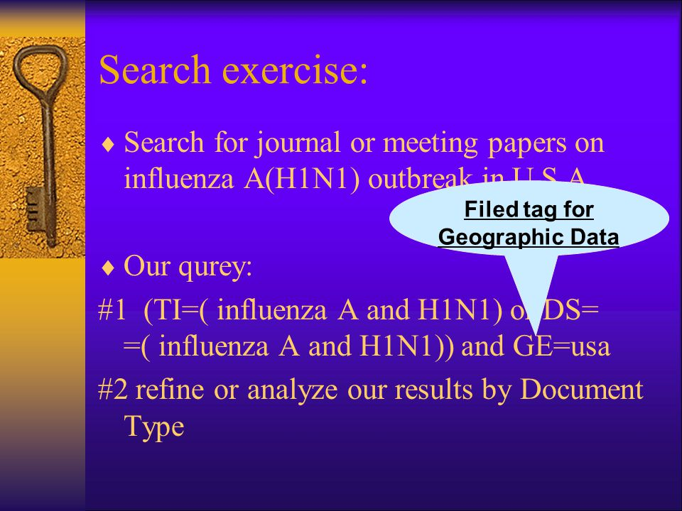 Search exercise:  Search for journal or meeting papers on influenza A(H1N1) outbreak in U.S.A  Our qurey: #1 (TI=( influenza A and H1N1) or DS= =( influenza A and H1N1)) and GE=usa #2 refine or analyze our results by Document Type Filed tag for Geographic Data