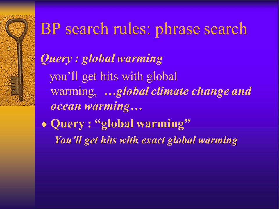 BP search rules: phrase search Query : global warming you'll get hits with global warming, …global climate change and ocean warming…  Query : global warming You'll get hits with exact global warming