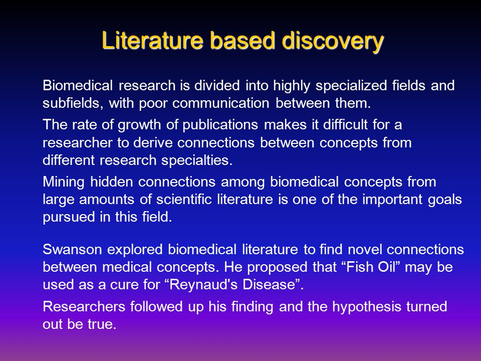 Literature based discovery Biomedical research is divided into highly specialized fields and subfields, with poor communication between them.