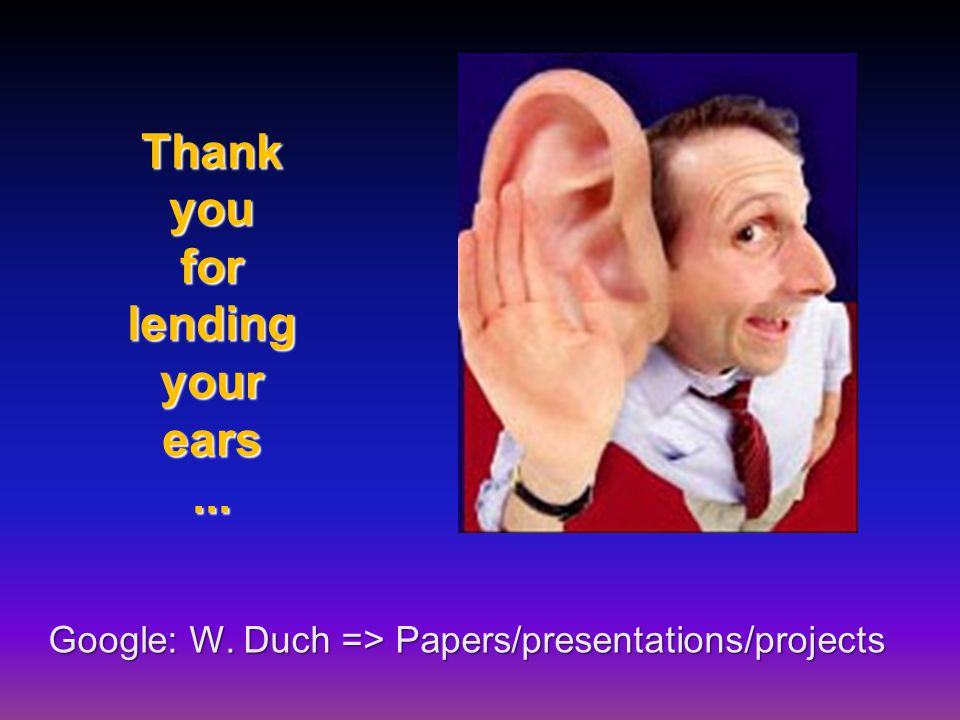 Thank you for lending your ears... Google: W. Duch => Papers/presentations/projects