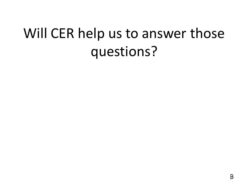 Will CER help us to answer those questions? B