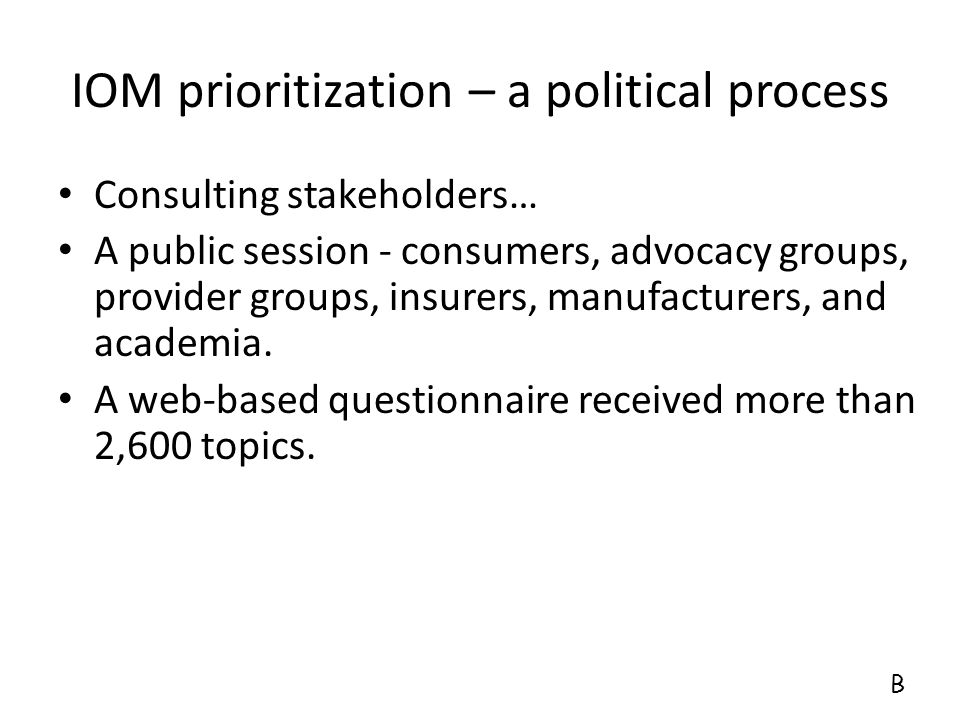 IOM prioritization – a political process Consulting stakeholders… A public session - consumers, advocacy groups, provider groups, insurers, manufactur