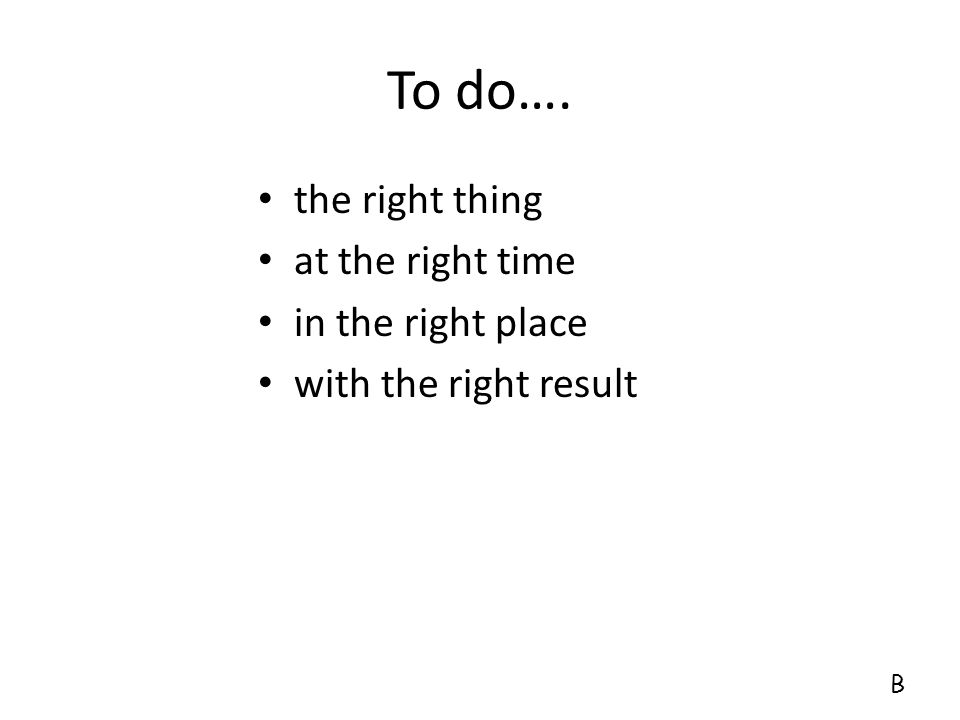 To do…. the right thing at the right time in the right place with the right result B