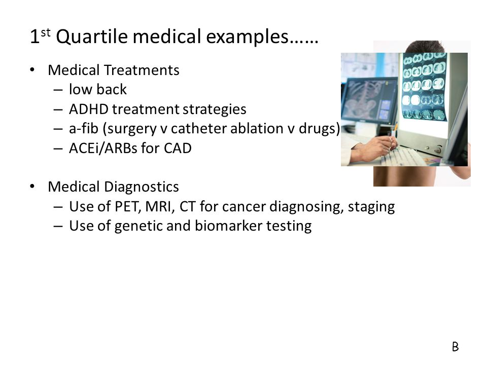 1 st Quartile medical examples…… Medical Treatments – low back – ADHD treatment strategies – a-fib (surgery v catheter ablation v drugs) – ACEi/ARBs f