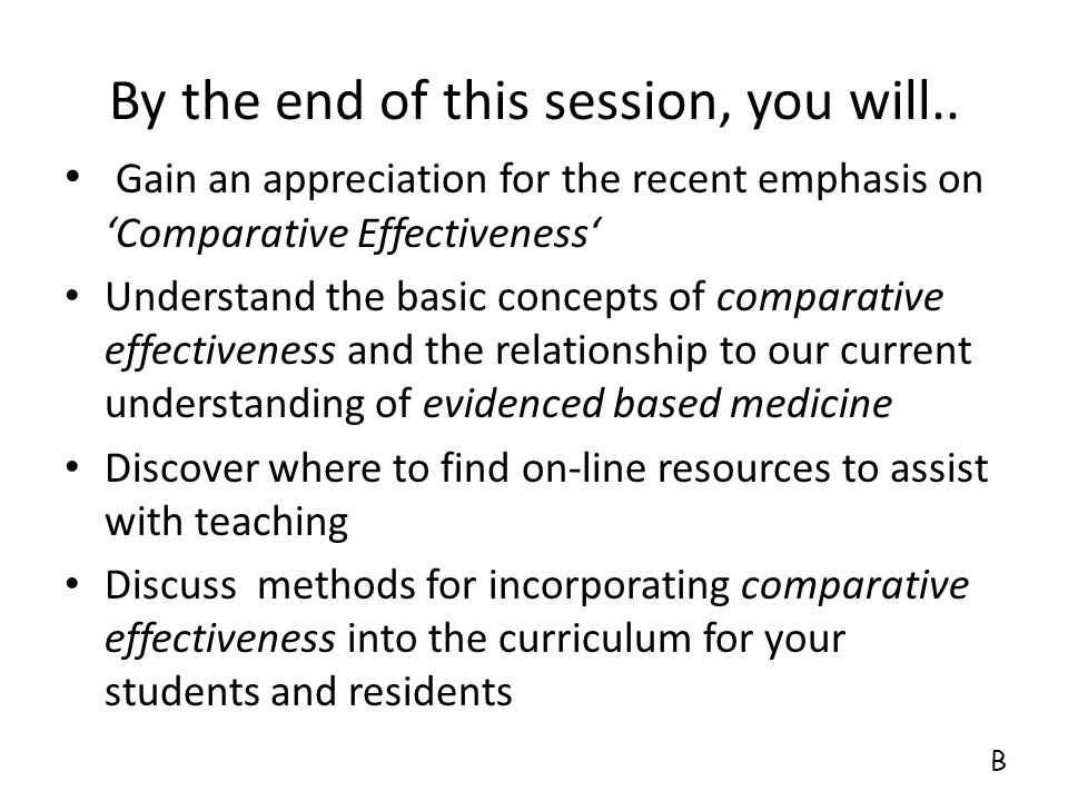 By the end of this session, you will.. Gain an appreciation for the recent emphasis on 'Comparative Effectiveness' Understand the basic concepts of co
