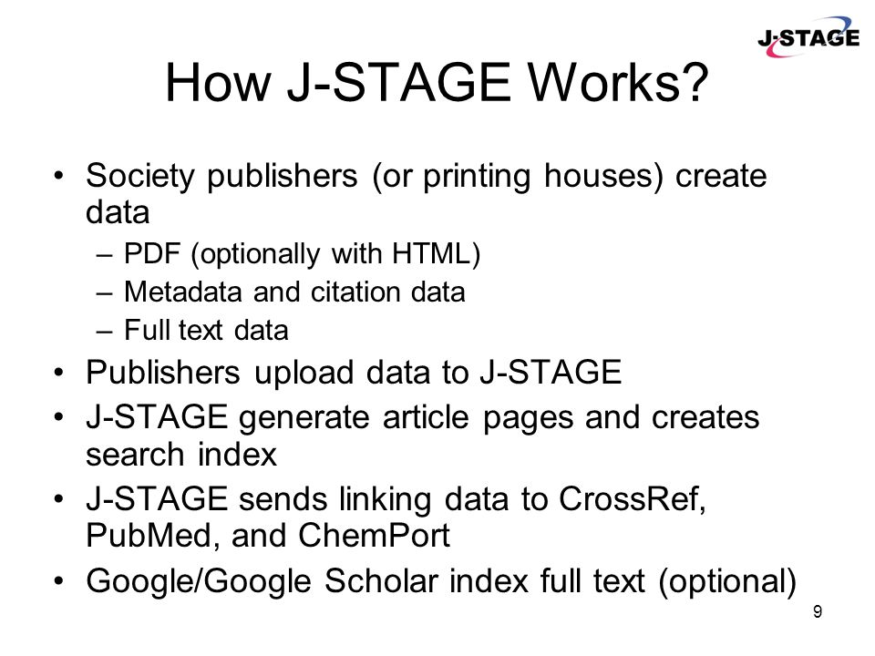 9 How J-STAGE Works? Society publishers (or printing houses) create data –PDF (optionally with HTML) –Metadata and citation data –Full text data Publi