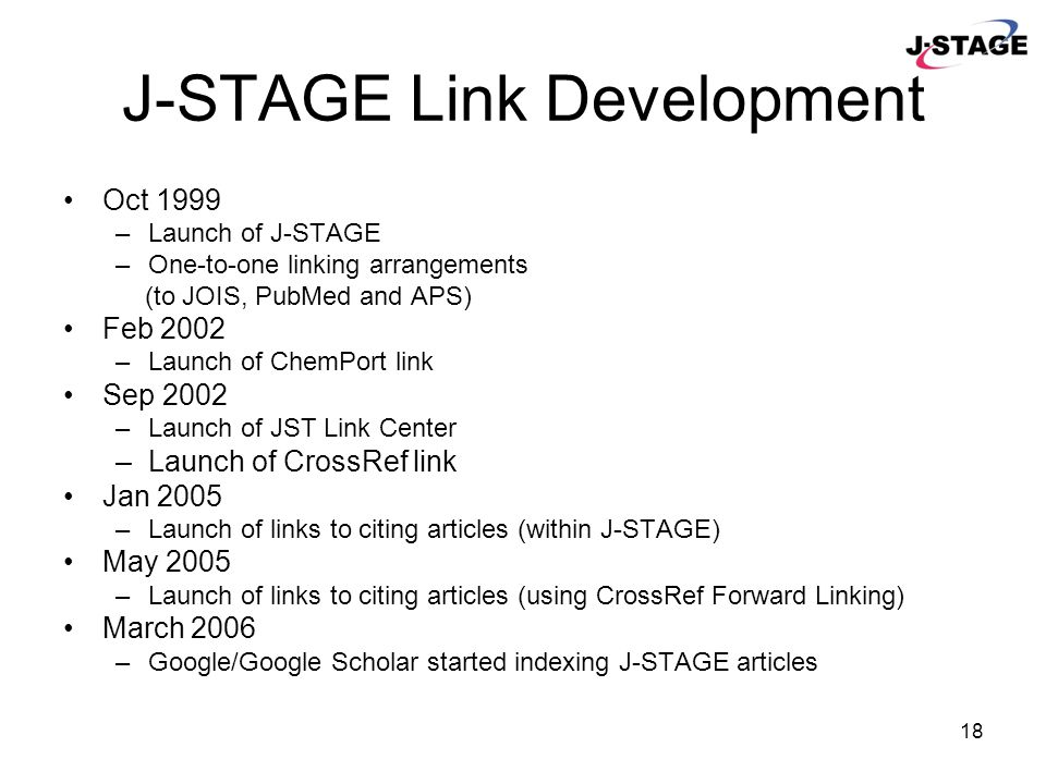 18 J-STAGE Link Development Oct 1999 –Launch of J-STAGE –One-to-one linking arrangements (to JOIS, PubMed and APS) Feb 2002 –Launch of ChemPort link S