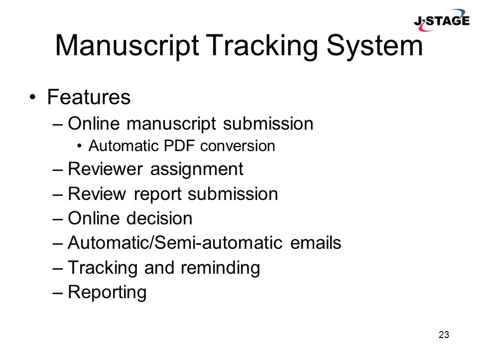 23 Manuscript Tracking System Features –Online manuscript submission Automatic PDF conversion –Reviewer assignment –Review report submission –Online d