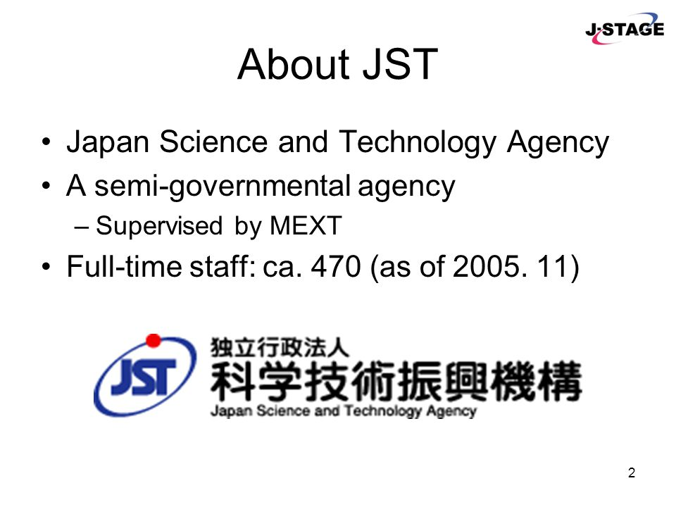 3 To promote science and technology in Japan –By funding research & development for advanced technology –By assisting creating new business using such technology –By developing and maintaining the infrastructure of science and technology information Related services from JST –JDream II - bibliographic database service –JChem - chemical substance dictionary –Science Links Japan - science portal JST's Missions