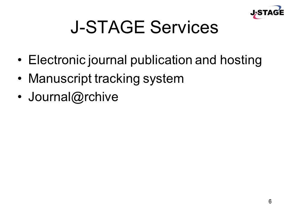 6 J-STAGE Services Electronic journal publication and hosting Manuscript tracking system Journal@rchive