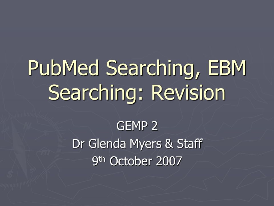 PubMed Searching, EBM Searching: Revision GEMP 2 Dr Glenda Myers & Staff 9 th October 2007