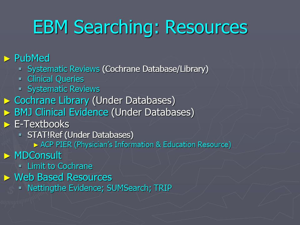 EBM Searching: Resources ► PubMed  Systematic Reviews (Cochrane Database/Library)  Clinical Queries  Systematic Reviews ► Cochrane Library (Under D