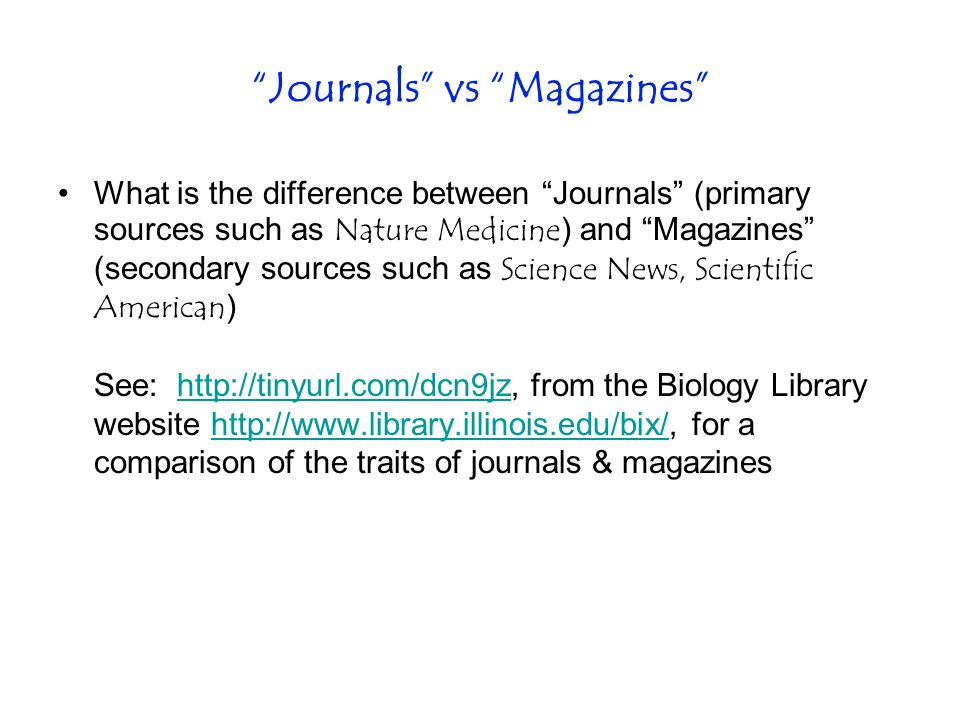 Journals vs Magazines What is the difference between Journals (primary sources such as Nature Medicine ) and Magazines (secondary sources such as Science News, Scientific American ) See: http://tinyurl.com/dcn9jz, from the Biology Library website http://www.library.illinois.edu/bix/, for a comparison of the traits of journals & magazineshttp://tinyurl.com/dcn9jzhttp://www.library.illinois.edu/bix/