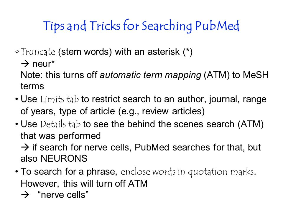 Tips and Tricks for Searching PubMed Truncate (stem words) with an asterisk (*)  neur* Note: this turns off automatic term mapping (ATM) to MeSH terms Use Limits tab to restrict search to an author, journal, range of years, type of article (e.g., review articles) Use Details tab to see the behind the scenes search (ATM) that was performed  if search for nerve cells, PubMed searches for that, but also NEURONS To search for a phrase, enclose words in quotation marks.