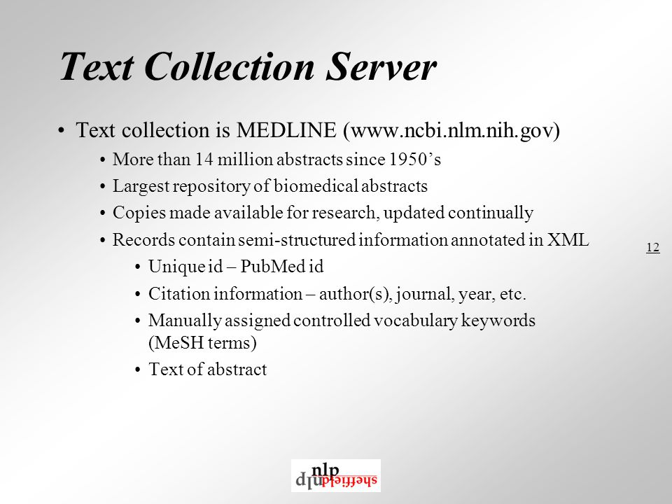 12 Text Collection Server Text collection is MEDLINE (www.ncbi.nlm.nih.gov) More than 14 million abstracts since 1950's Largest repository of biomedical abstracts Copies made available for research, updated continually Records contain semi-structured information annotated in XML Unique id – PubMed id Citation information – author(s), journal, year, etc.