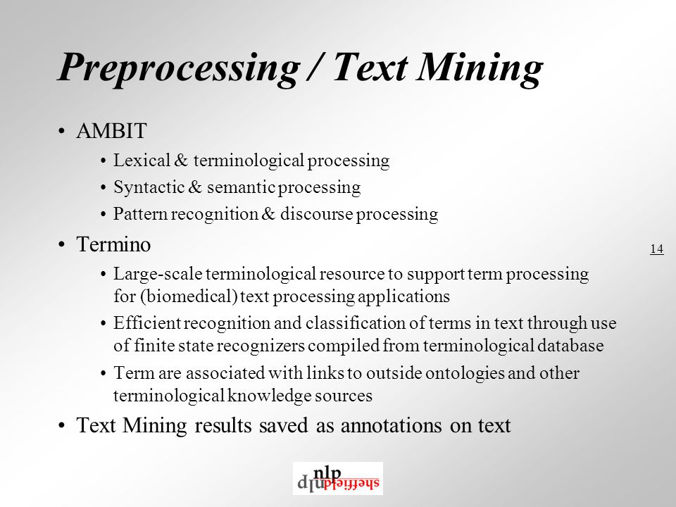 14 Preprocessing / Text Mining AMBIT Lexical & terminological processing Syntactic & semantic processing Pattern recognition & discourse processing Termino Large-scale terminological resource to support term processing for (biomedical) text processing applications Efficient recognition and classification of terms in text through use of finite state recognizers compiled from terminological database Term are associated with links to outside ontologies and other terminological knowledge sources Text Mining results saved as annotations on text