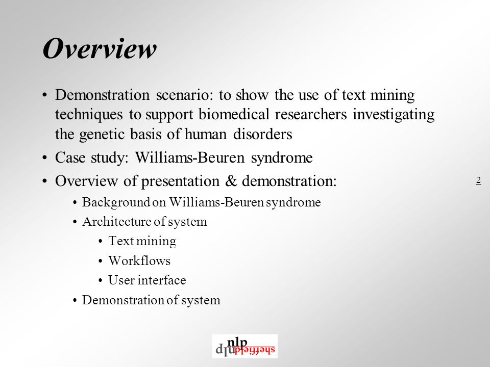 2 Overview Demonstration scenario: to show the use of text mining techniques to support biomedical researchers investigating the genetic basis of human disorders Case study: Williams-Beuren syndrome Overview of presentation & demonstration: Background on Williams-Beuren syndrome Architecture of system Text mining Workflows User interface Demonstration of system