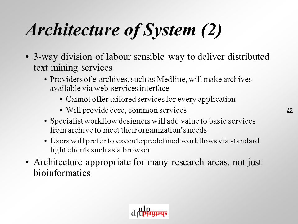 29 Architecture of System (2) 3-way division of labour sensible way to deliver distributed text mining services Providers of e-archives, such as Medline, will make archives available via web-services interface Cannot offer tailored services for every application Will provide core, common services Specialist workflow designers will add value to basic services from archive to meet their organization's needs Users will prefer to execute predefined workflows via standard light clients such as a browser Architecture appropriate for many research areas, not just bioinformatics