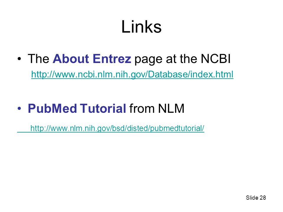 Slide 28 Links The About Entrez page at the NCBI http://www.ncbi.nlm.nih.gov/Database/index.html PubMed Tutorial from NLM http://www.nlm.nih.gov/bsd/disted/pubmedtutorial/