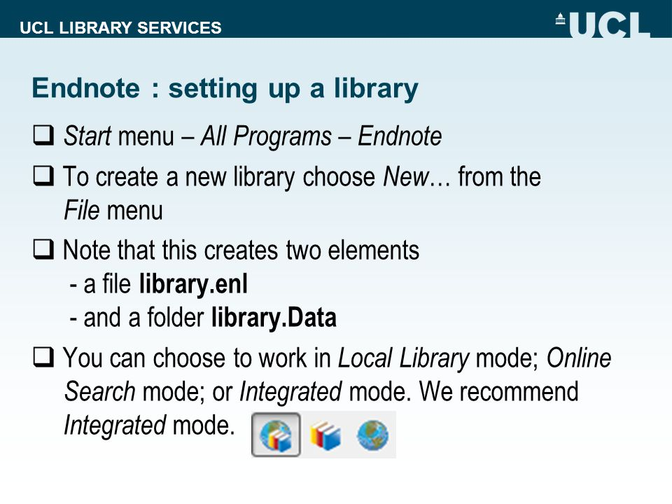 UCL LIBRARY SERVICES Endnote : setting up a library  Start menu – All Programs – Endnote  To create a new library choose New … from the File menu  Note that this creates two elements - a file library.enl - and a folder library.Data  You can choose to work in Local Library mode; Online Search mode; or Integrated mode.