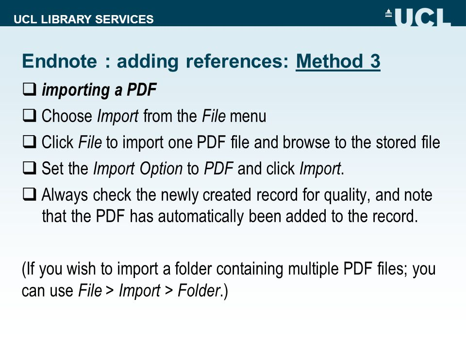 UCL LIBRARY SERVICES Endnote : adding references: Method 3  importing a PDF  Choose Import from the File menu  Click File to import one PDF file and browse to the stored file  Set the Import Option to PDF and click Import.