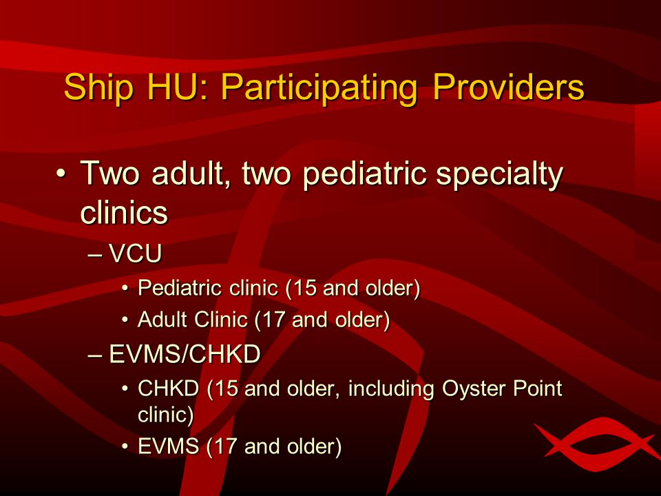 Ship HU: Participating Providers Two adult, two pediatric specialty clinicsTwo adult, two pediatric specialty clinics –VCU Pediatric clinic (15 and older)Pediatric clinic (15 and older) Adult Clinic (17 and older)Adult Clinic (17 and older) –EVMS/CHKD CHKD (15 and older, including Oyster Point clinic)CHKD (15 and older, including Oyster Point clinic) EVMS (17 and older)EVMS (17 and older)