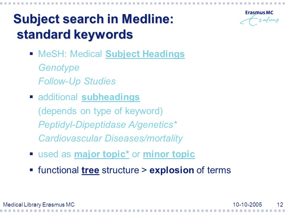 Medical Library Erasmus MC10-10-200512 Subject search in Medline: standard keywords  MeSH: Medical Subject Headings Genotype Follow-Up Studies  additional subheadings (depends on type of keyword) Peptidyl-Dipeptidase A/genetics* Cardiovascular Diseases/mortality  used as major topic* or minor topic  functional tree structure > explosion of terms