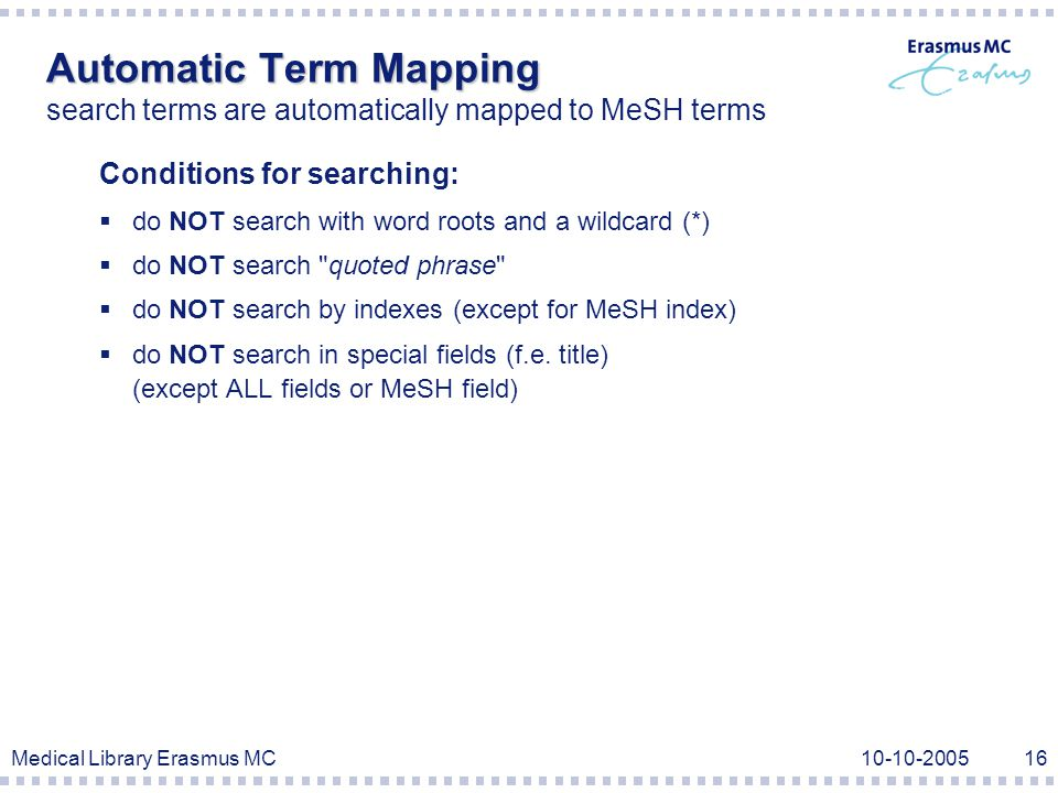 Medical Library Erasmus MC10-10-200516 Automatic Term Mapping Automatic Term Mapping search terms are automatically mapped to MeSH terms Conditions for searching:  do NOT search with word roots and a wildcard (*)  do NOT search quoted phrase  do NOT search by indexes (except for MeSH index)  do NOT search in special fields (f.e.