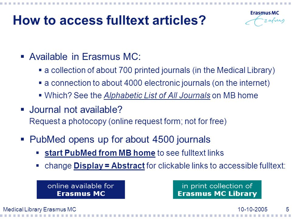 Medical Library Erasmus MC10-10-20056 Types of search strategies (Example: PubMed)  Free-text search search words in all fields  Subject search search subjects with standardized keywords (MeSH) PubMed combines both searches, depending on search terms  Limit search restrict to several attributes (f.e.