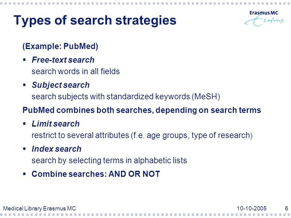 Medical Library Erasmus MC10-10-20056 Types of search strategies (Example: PubMed)  Free-text search search words in all fields  Subject search search subjects with standardized keywords (MeSH) PubMed combines both searches, depending on search terms  Limit search restrict to several attributes (f.e.