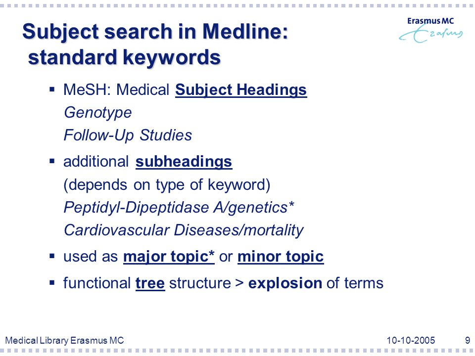 Medical Library Erasmus MC10-10-20059 Subject search in Medline: standard keywords  MeSH: Medical Subject Headings Genotype Follow-Up Studies  additional subheadings (depends on type of keyword) Peptidyl-Dipeptidase A/genetics* Cardiovascular Diseases/mortality  used as major topic* or minor topic  functional tree structure > explosion of terms