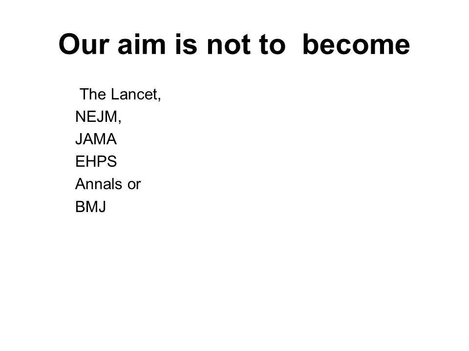 Our aim is not to become The Lancet, NEJM, JAMA EHPS Annals or BMJ