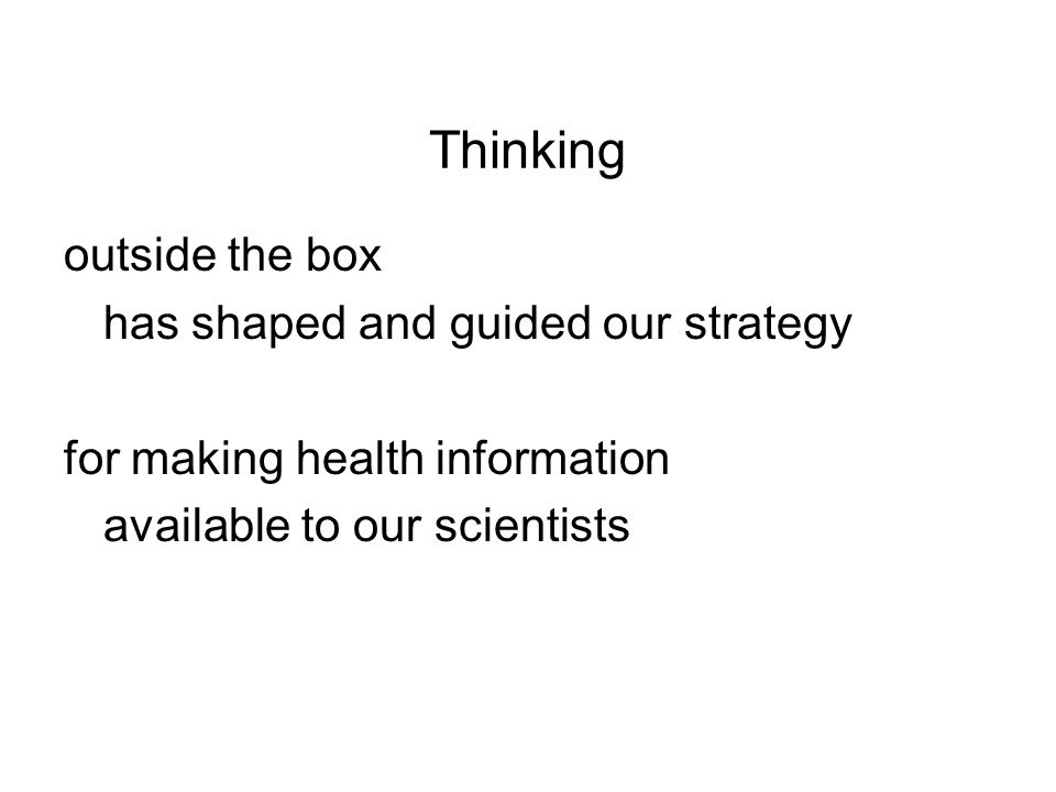 Thinking outside the box has shaped and guided our strategy for making health information available to our scientists
