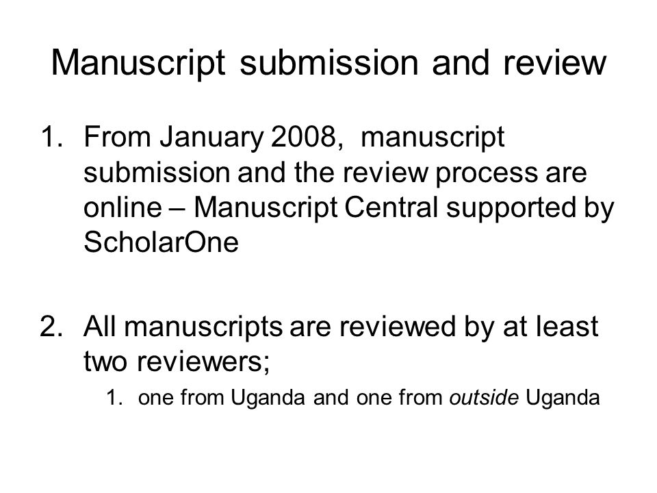Manuscript submission and review 1.From January 2008, manuscript submission and the review process are online – Manuscript Central supported by ScholarOne 2.All manuscripts are reviewed by at least two reviewers; 1.one from Uganda and one from outside Uganda