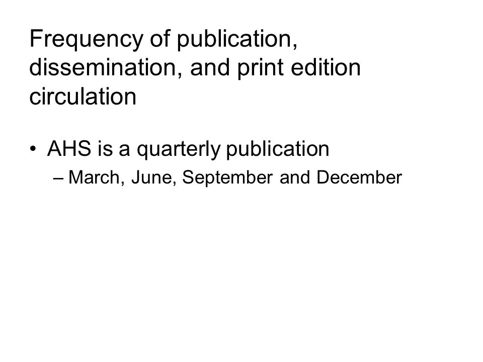 Frequency of publication, dissemination, and print edition circulation AHS is a quarterly publication –March, June, September and December