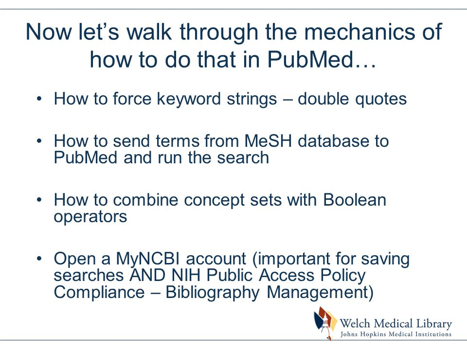 Now let's walk through the mechanics of how to do that in PubMed… How to force keyword strings – double quotes How to send terms from MeSH database to