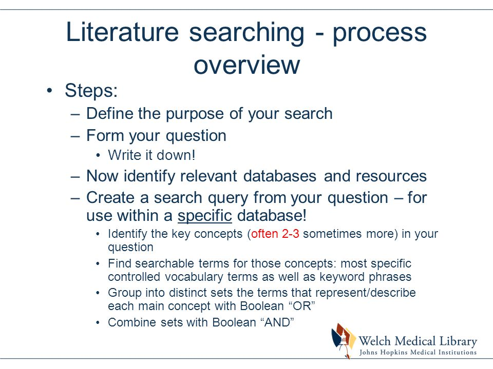 Literature searching - process overview (cont.) –Run your search query –Revise the query until you are satisfied Remember, a good search query usually incorporates controlled vocabulary terms from the database, when there is a controlled vocab., as well as keywords/phrases.