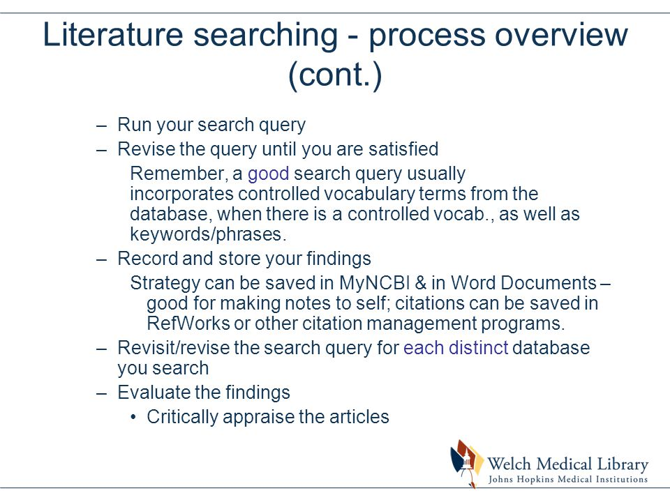 Literature searching - process overview (cont.) –Run your search query –Revise the query until you are satisfied Remember, a good search query usually