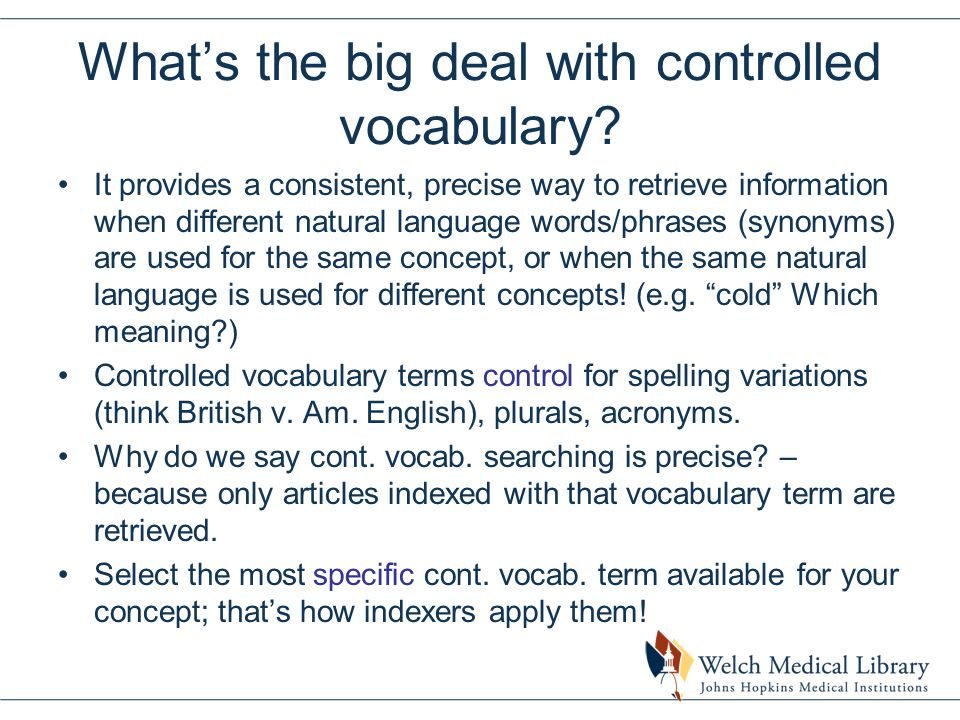 What's the big deal with controlled vocabulary? It provides a consistent, precise way to retrieve information when different natural language words/ph